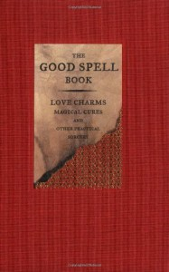 The Good Spell Book: Love Charms, Magical Cures, and Other Practical Sorcery - Gillian Kemp