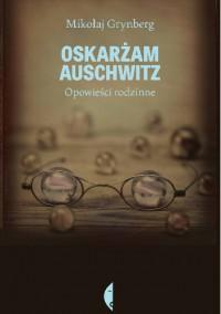 Oskarżam Auschwitz. Opowieści rodzinne - Mikołaj Grynberg