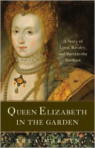 Queen Elizabeth in the Garden: A Story of Love, Rivalry, and Spectacular Gardens - Trea Martyn