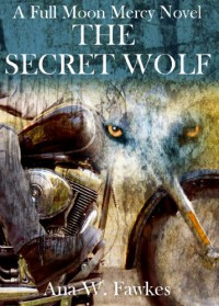The Secret Wolf (A Full Moon Mercy Novel) (shifter / MC romance) - Ana W. Fawkes