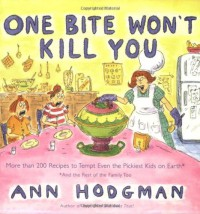 One Bite Won't Kill You: More than 200 Recipes to Tempt Even the Pickiest Kids on Earth - Ann Hodgman, Roz Chast