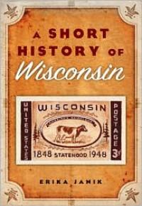 A Short History of Wisconsin - Erika Janik