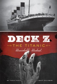 Deck Z: The Titanic: Unsinkable. Undead. - Matt Solomon, Chris Pauls