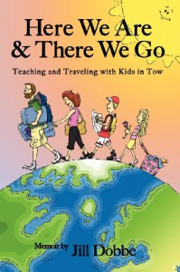 Here We Are & There We Go: Teaching and Traveling With Kids in Tow - Jill Dobbe