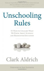 Unschooling Rules: 55 Ways to Unlearn What We Know about Schools and Rediscover Education - Clark Aldrich