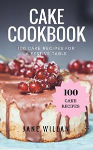 Cake Cookbook: 100 Cake Recipes for a Festive Table - Jane Willan