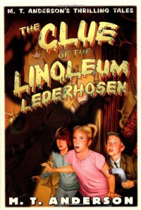 The Clue of the Linoleum Lederhosen: M. T. Anderson's Thrilling Tales - M.T. Anderson, Kurt Cyrus