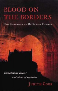 Blood on the Borders: The Casebook of Dr Simon Forman-Elizabethan Doctor and Solver of Mysteries - Judith Cook