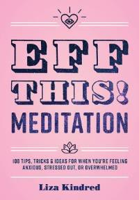 Eff This! Meditation:108 Tips, Tricks, and Ideas for When You're Stressed Out, Anxious, or Overwhelmed - Liza Kindred