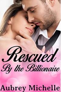 Rescued by the Billionaire (Billionaire Romance Novel) - Aubrey Michelle