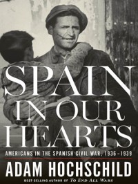Spain in Our Hearts: Americans in the Spanish Civil War, 1936-1939 - Adam Hochschild