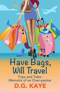 Have Bags, Will Travel: Trips and Tales - Memoirs of an Over-packer - D.G. Kaye, Talia Leduc
