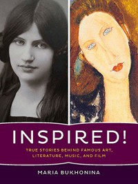 Inspired!: True Stories Behind Famous Art, Literature, Music, and Film - Maria Bukhonina