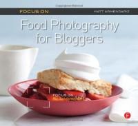 Focus On Food Photography for Bloggers (Focus On Series): Focus on the Fundamentals - Matt Armendariz
