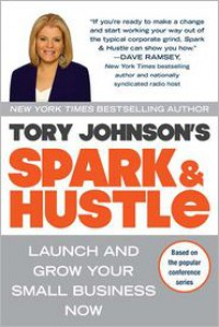 Spark & Hustle: Launch and Grow Your Small Business Now - Tory Johnson