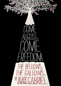 Come August, Come Freedom: The Bellows, The Gallows, and The Black General Gabriel - Gigi Amateau