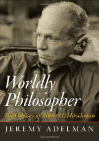 Worldly Philosopher: The Odyssey of Albert O. Hirschman - Jeremy Adelman