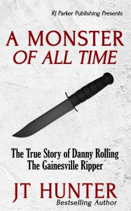 A Monster Of All Time: The True Story of Danny Rolling, The Gainesville Ripper - JT Hunter