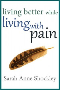 Living Better While Living With Pain: 21 Ways to Reduce the Stress of Chronic Pain and Create Greater Ease and Relief TODAY - Sarah Anne Shockley
