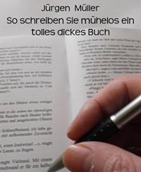 So schreiben Sie mühelos ein tolles dickes Buch: Creative Writing - Kreatives Schreiben - Jürgen Müller