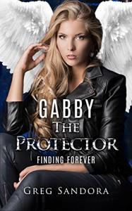 Gabby, The Protector: Finding Forever (Gabby, Angel of God: Angel Adventures Book 2) - Greg Sandora