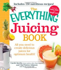 The Everything Juicing Book: All you need to create delicious juices for your optimum health - Carole Jacobs, Chef Patrice Johnson, Nicole Cormier