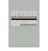 Beyond the God Delusion: How Radical Theology Harmonizes Science and Religion - Richard Grigg