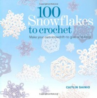 100 Snowflakes to Crochet: Make Your Own Snowdrift---to Give or to Keep - Caitlin Sainio