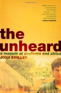 The Unheard: A Memoir of Deafness and Africa - Josh Swiller