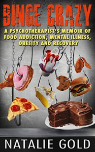 Binge Crazy: A Psychotherapist's Memoir of Food Addiction, Mental Illness, Obesity and Recovery - Natalie Gold