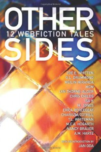 Other Sides: 12 Webfiction Tales - Zoe E. Whitten;G L Drummond;MeiLin Miranda;Mcm;Lyn Thorne-Alder;Chris Childs;Isa K;M Jones;Erica Bercegeay;Charissa Cotrill;T L Whiteman;M C.A. Hogarth;Nancy Brauer;A M Harte