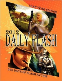 Daily Flash 2012: 366 Days of Flash Fiction (Leap Year Edition) -