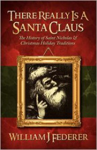 There Really Is A Santa Claus - History Of Saint Nicholas & Christmas Holiday Traditions - William J. Federer