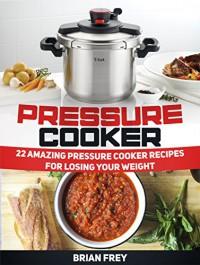 Pressure Cooker: 22 Amazing Pressure Cooker Recipes for Losing Your Weight (Pressure Cooker, Pressure Cooker recipes, Pressure Cooker books) - Brian Frey