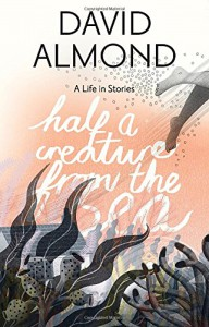 Half a Creature from the Sea: A Life in Stories - David Almond, Eleanor Taylor