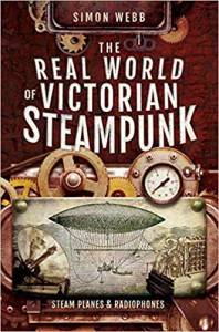 The Real World of Victorian Steampunk: Steam Planes and Radiophones - Simon Webb