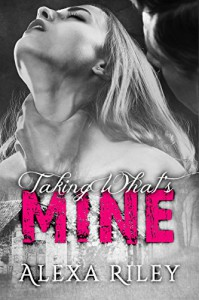 Taking What's Mine - Alexa Riley