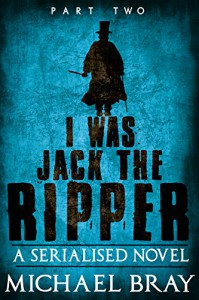 I was Jack The Ripper (Part Two): : A Serialised novel based on the Whitechapel Murders - Michael  Bray