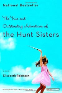 The True and Outstanding Adventures of the Hunt Sisters: A Novel - Elisabeth Robinson