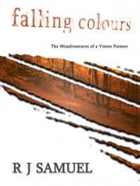 Falling Colours: The Misadventures of a Vision Painter - R.J. Samuel