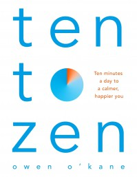 Ten to Zen: Ten Minutes a Day to a Calmer, Happier You - Owen O'Kane