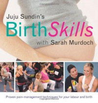 Juju Sundin's Birth Skills: Proven Pain-Management Techniques for Your Labour and Birth - Juju Sundin, Sarah Murdoch