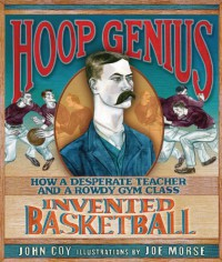 Hoop Genius: How a Desperate Teacher and a Rowdy Gym Class Invented Basketball (Carolrhoda Picture Books) - John Coy