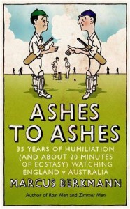 Ashes to Ashes: 35 Years of Humiliation (and about 20 Minutes of Ecstasy) Watching England V Australia - Marcus Berkmann