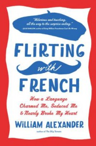 Flirting with French: How a Language Charmed Me, Seduced Me, and Nearly Broke My Heart - William Alexander