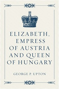 Elizabeth, Empress of Austria and Queen of Hungary - George P. Upton