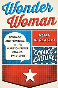 Wonder Woman: Bondage and Feminism in the Marston/Peter Comics, 1941-1948 (Comics Culture) - Noah Berlatsky