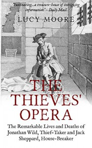 The Thieves' Opera: The Remarkable Lives and Deaths of Jonathan Wild, Thief-taker and Jack Sheppard, House-breaker - Lucy Moore