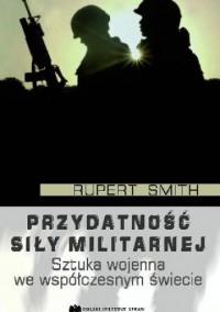 Przydatność siły militarnej. Sztuka wojenna we współczesnym świecie - Rupert Smith