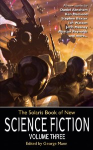 The Solaris Book of New Science Fiction, Volume Three - George Mann, Jack Skillingstead, Jennifer Pelland, Daniel Abraham, Ian Watson, Tim Akers, Ken MacLeod, Alastair Reynolds, Stephen Baxter, John Meaney, Paul Di Filippo, Ian Whates, Scott Edelman, Paul Cornell, Adam Roberts